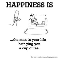 Happiness #203: Happiness is the man in your life bringing you a cup of tea.