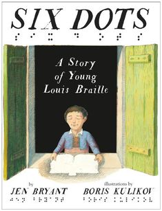 Six Dots/ by Jen Bryant and Boris Kulikov/ Penguin Random House / Sept/ 6,2016/ ISBN:  9780449813379/ An inspiring picture-book biography of Louis Braille—a blind boy so determined to read that he invented his own alphabet.    Louis Braille was just five years old when he lost his sight. He...