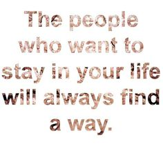 The people who want to stay in your life will always find a way. #truth