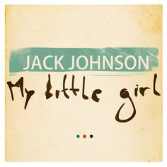 Jack Johnson - My Little Girl... you went and stole my heart and made it your own <3