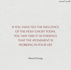 """If you have felt the influence of the Holy Ghost today, you may take it as evidence that the Atonement is working in your life. For that reason and many others, you would do well to put yourself in places and in tasks that invite the promptings of the Holy Ghost."" From #PresEyring's http://pinterest.com/pin/24066179228827489 inspiring message http://lds.org/ensign/2007/06/gifts-of-the-spirit-for-hard-times #HolyGhost #GiftsoftheSpirit #Christian #Discipleship #GospelLiving #ShareGoodness"