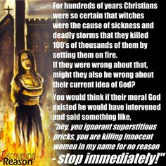 Atheism, Religion, Christianity, God is Imaginary, Torture, Death, Murder, Morality, Women. For hundreds of years Christians were so certain that witches were the cause of sickness and deadly storms that they killed 100's of thousands of them by setting them on fire. If they were wrong about that, might they also be wrong about their current idea of god?...
