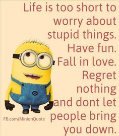 Love is too short to worry stupid things. Have fun. Fall in love. Regret nothing and don\'t let people bring you down.