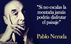 #frasedeldia Si no escalas la montaña jamás podrás disfrutar el paisaje. Pablo Neruda