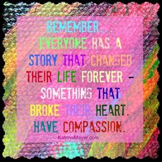 Remember... everyone has a story that changed their life forever - something that broke their heart. Have compassion. www.KatrinaMayer.com