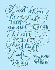 """""""Dost thou love life? Then do not squander time, for that is the stuff life is made of."""" -Benjamin Franklin  Buy this in the 2013 year of lettering shop on Society6"""