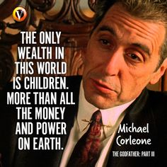 Michael Corleone (Al Pacino) in The Godfather: Part III: 'The only wealth in this world is children. More than all the money and power on earth. Goodfellas Quotes, Scarface Quotes, Godfather Quotes, Godfather Movie, Godfather Series, Fact Quotes, Movie Quotes, Life Quotes, Wisdom Quotes