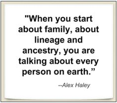 "A quote from Alex Haley: ""When you start about family, about lineage and ancestry, you are talking about every person on earth."" Read more on the GenealogyBank blog: ""A Genealogy Quotes 'How-To' Guide: Ideas, Creating & Sharing."" http://blog.genealogybank.com/a-genealogy-quotes-how-to-guide-ideas-creating-sharing.html"
