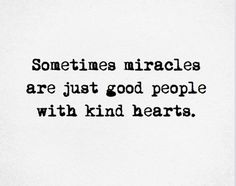 be a miracle [QUOTE, Life: 'Sometimes miracles are just good people with kind hearts.' / repinned per Kay Becker]