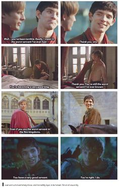 I love how Arthur always says to Merlin he's the worst, and Merlin understands what he really means, but when it counts, when Arthur isn't sure if Merlin will make it, he says what was the underlying message the whole time.