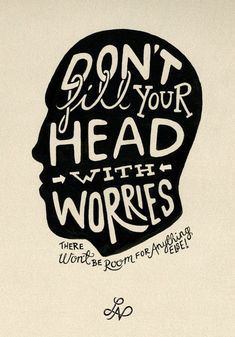 Don't fill your head with worries. There won't be room for anything else!