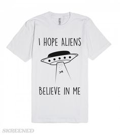 Do I believe in Aliens? psh, I hope Aliens believe in me!  Printed on American Apparel Unisex Fitted Tee #aliens #believe #ufo