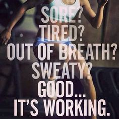Sore? Tired? Out of breath? Sweaty? Good... It's working.