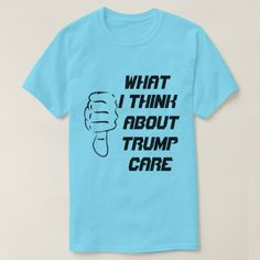 What I think about trumpcare T-Shirt - tap, personalize, buy right now!