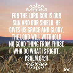 """For the LORD God is our sun and our shield. He gives us grace and glory. The LORD will withhold no good thing from those who do what is right."" -Psalm 84:11 [Daystar.com]"