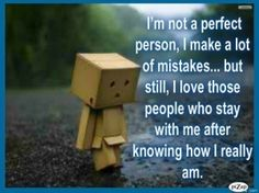 I'm not a perfect person, I make a lot of mistakes... but still I love those people who stay with me after knowing how I really am.