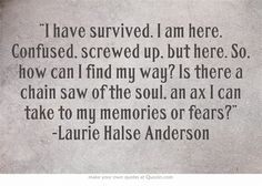 """I have survived. I am here. Confused, screwed up, but here. So, how can I find my way? Is there a chain saw of the soul, an ax I can take to my memories or fears?"" -Laurie Halse Anderson"