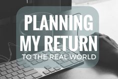 Planning my Return to the Real World