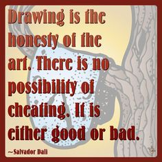 """Drawing is the honesty of the art. There is no possibility of cheating. It is either good or bad."" ~Salvador Dali"