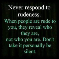 Never respond to rudeness. When people are rude to you, they reveal who they are, not who you are. Don't take it personally be silent. Gøød Mørning Friends! Happy Saturday!