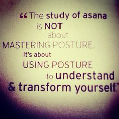 """""""the study of asana is not about mastering posture. it's about using posture to understand & transform yourself"""" yoga quote"""