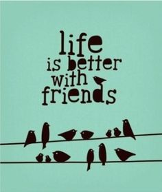 "QUOTE:  ""Life is better with friends"""