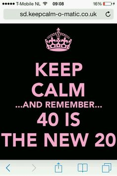 Keep Calm ... And Remember ...40 Is The New 20
