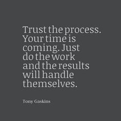 Trust the process your time is coming just do the work and the results will handle themselves
