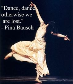 "Dance Dance, otherwise we are lost. Watch the Wim Wenders movie, ""Pina"" about choreographer/dancer Pina Bausch to see her incredible and daring work. I pinned this because it relates to my essay containing Piña Bausch, and our stimuli for physical theatre, her performances were based on raw emotion leading the pieces."