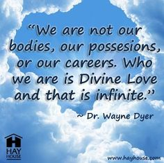 We are not our bodies, our possesions, or our careers. Who we are is Divine Love and that is infinite. - Dr. Wayne Dyer. Orig: Wise words from Dr. Wayne Dyer.