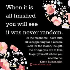 When it is all finished you will see it was never random. In the meantime, have faith all is happening for a reason. Look for the lesson, the gift, the bridge you are to take to get yourself where you need to be. @notsalmon (Click image for tools and support.)
