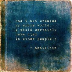 Dream Chasing Had I not created my whole world, I would certainly have died in other people\'s.Anais Nin: Had I not created my whole world, I would certainly have died in other people's. John Keats, Sylvia Plath, Emily Dickinson, Charles Bukowski, Scott Fitzgerald, Miss You, Anais Nin Quotes, Monthly Quotes, Quiet Storm