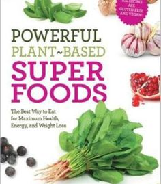 Powerful Plant-Based Superfoods: The Best Way To Eat For Maximum Health Energy And Weight Loss PDF