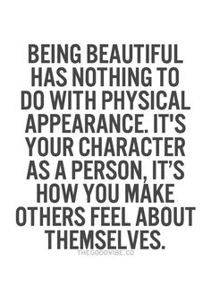 Being beautiful has nothing to do with physical appearance. It's your character as a person, it's how you make others feel about themselves.