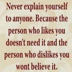 Never explain yourself to anyone... because the person who likes you doesn't need it, and the person who dislikes you won't believe it.