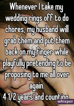 Whenever I take my wedding rings off to do chores, my husband will grab them and put them back on my finger while playfully pretending to be proposing to me all over again. 4 1/2 years and counting.