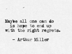 Maybe all you can do is hope to end up with the right regrets ~ Arthur Miller