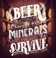 Beer contains almost all minerals we need to survive.....