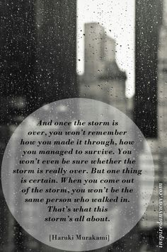 """And once the storm is over, you won't remember how you made it through, how you managed to survive. You won't even be sure whether the storm is really over. But one thing is certain. When you come out of the storm, you won't be the same person who walked in. That's what this storm's all about."" -Haruki Murakami"