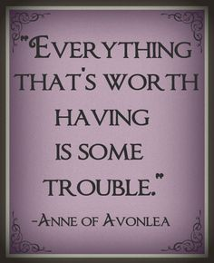 """""""Everything that's worth having is some trouble."""" -L.M. Montgomery; Anne of Avonlea"""