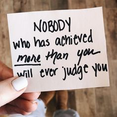 Remember this: nobody who's achieved MORE than you will ever judge you.