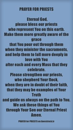 PRAYER FOR PRIESTS #pinterest Eternal God, please bless our priests who represent You on this earth. Make them more greatly aware of the grace..............