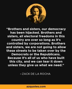 Brothers and sisters, our democracy has been hijacked. Brothers and sisters, all electoral freedoms in this country are over so long as it's controlled by corporations. Brothers and sisters, we are not going to allow these streets to be taken over by the Democrats or the Republicans. Because it's all of us who have built this city, and we can tear it down unless they give us what we need. - Zack de la Rocha