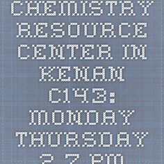Chemistry Resource Center in Kenan C143:  Monday-Thursday 2-7 pm