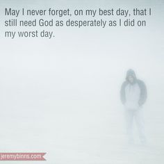 """May I never forget that on my best day I still need God as desperately as I did on my worst day."" Photographic Illustration and quote by Jeremy Binns AMEN! Quotes Thoughts, Life Quotes Love, Great Quotes, Quotes To Live By, Inspirational Quotes, Bible Quotes, Bible Verses, Me Quotes, Scriptures"