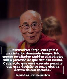 """""""Desenvolver força, coragem e paz interior demanda tempo. Não espere resultados rápidos e imediatos, sob o pretexto de que decidiu mudar. Cada ação que você executa permite que essa decisão se torne efetiva dentro de seu coração."""" - Dalai Lama"""