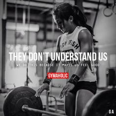 They Don't Understand Us  We do this because it makes us feel good.  More motivation: http://www.gymaholic.co