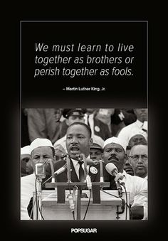 """""""We must learn to live together as brothers or perish like fools.""""         Martin Luther King Jr."""