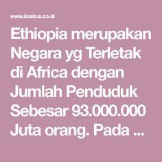 Ethiopia merupakan Negara yg Terletak di Africa dengan Jumlah Penduduk Sebesar93.000.000 Juta orang. Pada Beberapa Dekade yg Lalu. Ethiophia identik dengan Kelaparan, Busung Lapar, dan Kemiskinan. Bahkan, Artis Kondang asal Indonesia.Iwan Falspernah menjerit tentang Ethiophia dengan mengeluarkan Lagu dan Album berjudul Ethiophia tentang Tangisan orang-orang yg Kelaparan. Menariknya, Pada Tahun