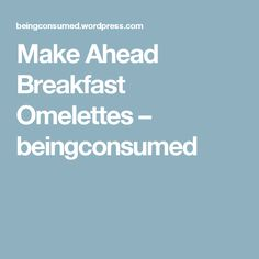 Make Ahead Breakfast Omelettes – beingconsumed